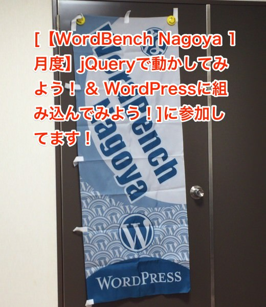 [【WordBench Nagoya 1月度】jQueryで動かしてみよう! & WordPressに組み込んでみよう!]に参加してきました!!